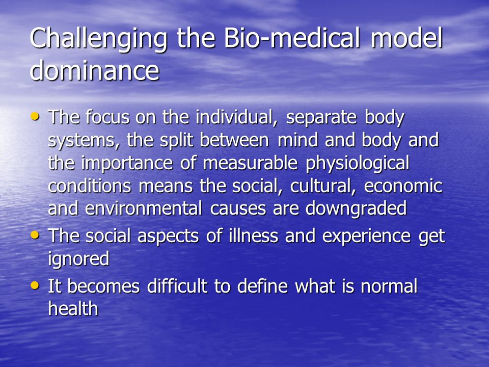 Challenging the Bio-medical model dominance The focus on the individual, separate body systems, the split between mind and body and the importance of measurable physiological conditions means the social, cultural, economic and environmental causes are downgraded The focus on the individual, separate body systems, the split between mind and body and the importance of measurable physiological conditions means the social, cultural, economic and environmental causes are downgraded The social aspects of illness and experience get ignored The social aspects of illness and experience get ignored It becomes difficult to define what is normal health It becomes difficult to define what is normal health