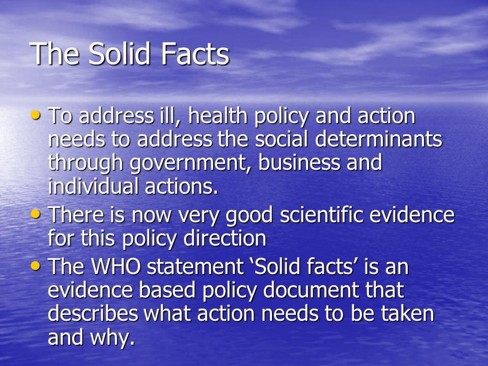 The Solid Facts To address ill, health policy and action needs to address the social determinants through government, business and individual actions.