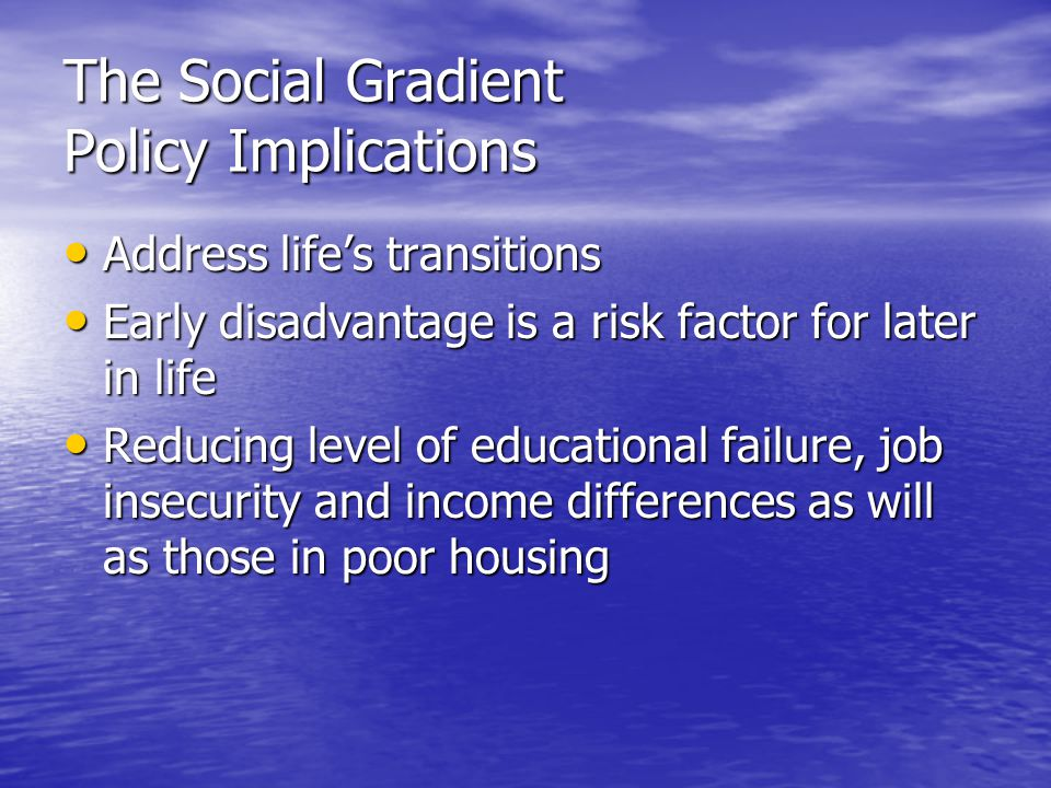 The Social Gradient Policy Implications Address life's transitions Address life's transitions Early disadvantage is a risk factor for later in life Early disadvantage is a risk factor for later in life Reducing level of educational failure, job insecurity and income differences as will as those in poor housing Reducing level of educational failure, job insecurity and income differences as will as those in poor housing