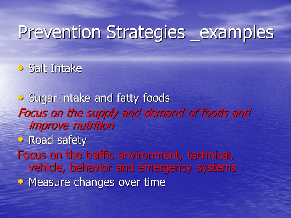 Prevention Strategies _examples Salt Intake Salt Intake Sugar intake and fatty foods Sugar intake and fatty foods Focus on the supply and demand of foods and improve nutrition Road safety Road safety Focus on the traffic environment, technical, vehicle, behavior and emergency systems Measure changes over time Measure changes over time