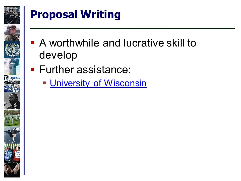 Proposal Writing  A worthwhile and lucrative skill to develop  Further assistance:  University of Wisconsin University of Wisconsin