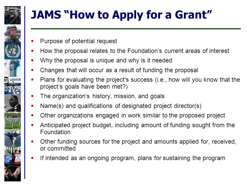JAMS How to Apply for a Grant  Purpose of potential request  How the proposal relates to the Foundation's current areas of interest  Why the proposal is unique and why is it needed  Changes that will occur as a result of funding the proposal  Plans for evaluating the project s success (i.e., how will you know that the project's goals have been met?)  The organization's history, mission, and goals  Name(s) and qualifications of designated project director(s)  Other organizations engaged in work similar to the proposed project  Anticipated project budget, including amount of funding sought from the Foundation  Other funding sources for the project and amounts applied for, received, or committed  If intended as an ongoing program, plans for sustaining the program