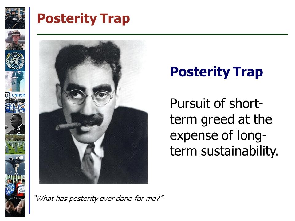 Posterity Trap Pursuit of short- term greed at the expense of long- term sustainability.