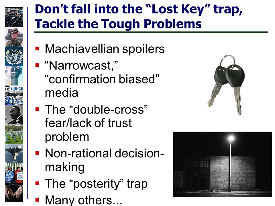 Don't fall into the Lost Key trap, Tackle the Tough Problems  Machiavellian spoilers  Narrowcast, confirmation biased media  The double-cross fear/lack of trust problem  Non-rational decision- making  The posterity trap  Many others...