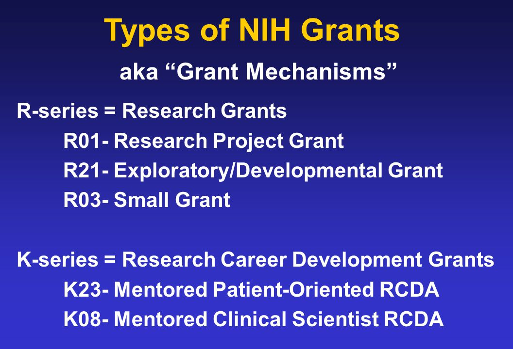 Types of NIH Grants R-series = Research Grants R01- Research Project Grant R21- Exploratory/Developmental Grant R03- Small Grant K-series = Research Career Development Grants K23- Mentored Patient-Oriented RCDA K08- Mentored Clinical Scientist RCDA aka Grant Mechanisms
