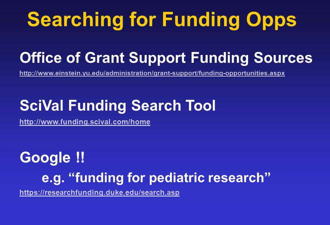 Searching for Funding Opps Office of Grant Support Funding Sources http://www.einstein.yu.edu/administration/grant-support/funding-opportunities.aspx SciVal Funding Search Tool http://www.funding.scival.com/home Google !.