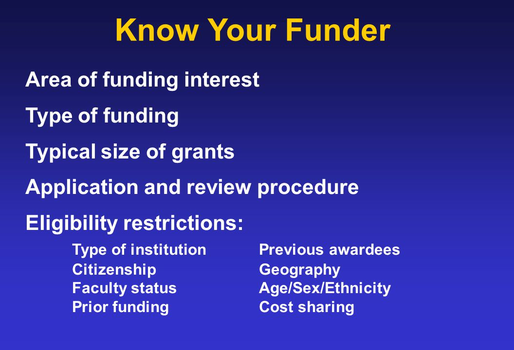 Know Your Funder Area of funding interest Type of funding Typical size of grants Application and review procedure Eligibility restrictions: Type of institutionPrevious awardees CitizenshipGeography Faculty statusAge/Sex/Ethnicity Prior fundingCost sharing