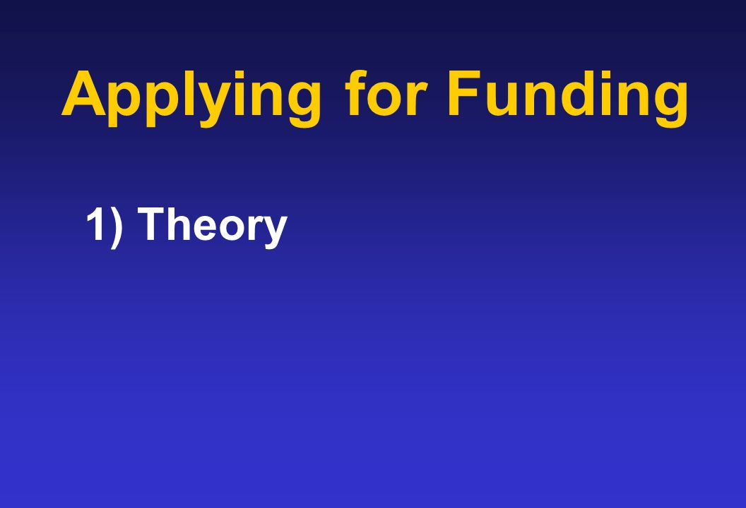 Applying for Funding 1) Theory