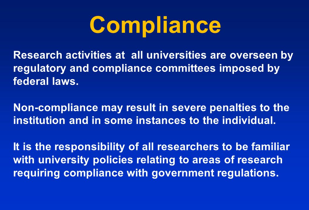 Compliance Research activities at all universities are overseen by regulatory and compliance committees imposed by federal laws. Non-compliance may re