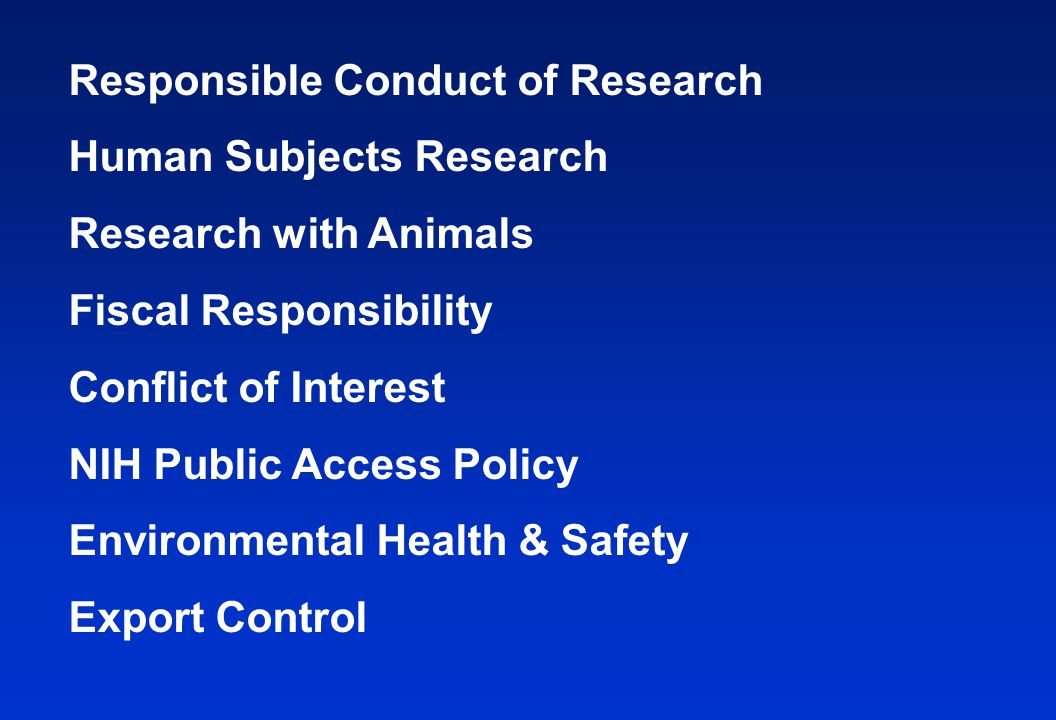 Responsible Conduct of Research Human Subjects Research Research with Animals Fiscal Responsibility Conflict of Interest NIH Public Access Policy Environmental Health & Safety Export Control