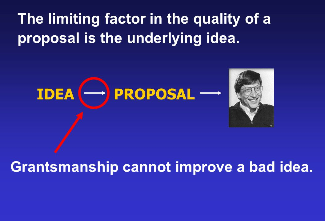 IDEAPROPOSAL Grantsmanship cannot improve a bad idea. The limiting factor in the quality of a proposal is the underlying idea.