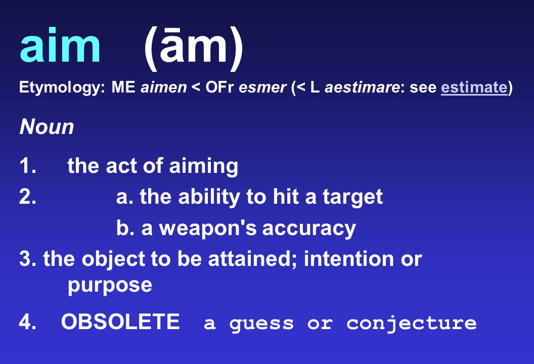 aim (ām) Etymology: ME aimen < OFr esmer (< L aestimare: see estimate)estimate Noun 1.the act of aiming 2. a. the ability to hit a target b. a weapon'
