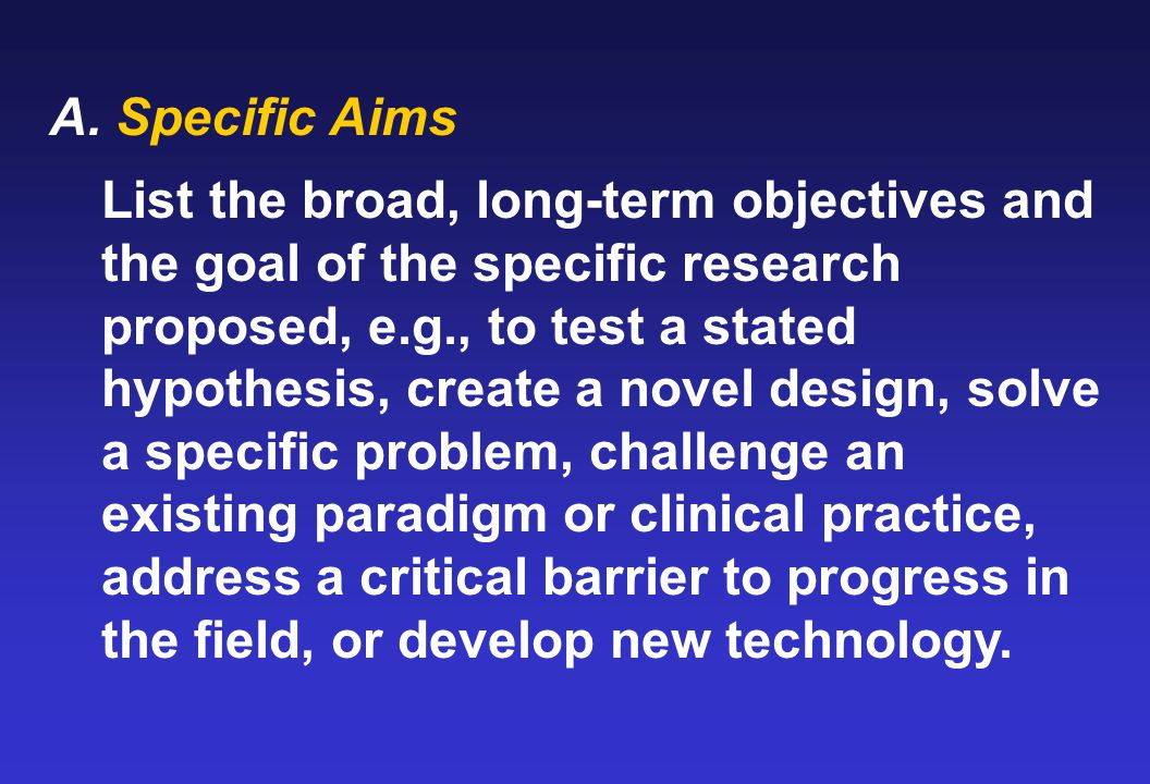 A. Specific Aims List the broad, long-term objectives and the goal of the specific research proposed, e.g., to test a stated hypothesis, create a nove