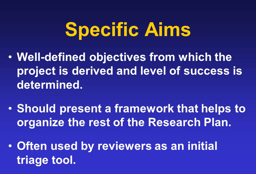 Specific Aims Well-defined objectives from which the project is derived and level of success is determined.