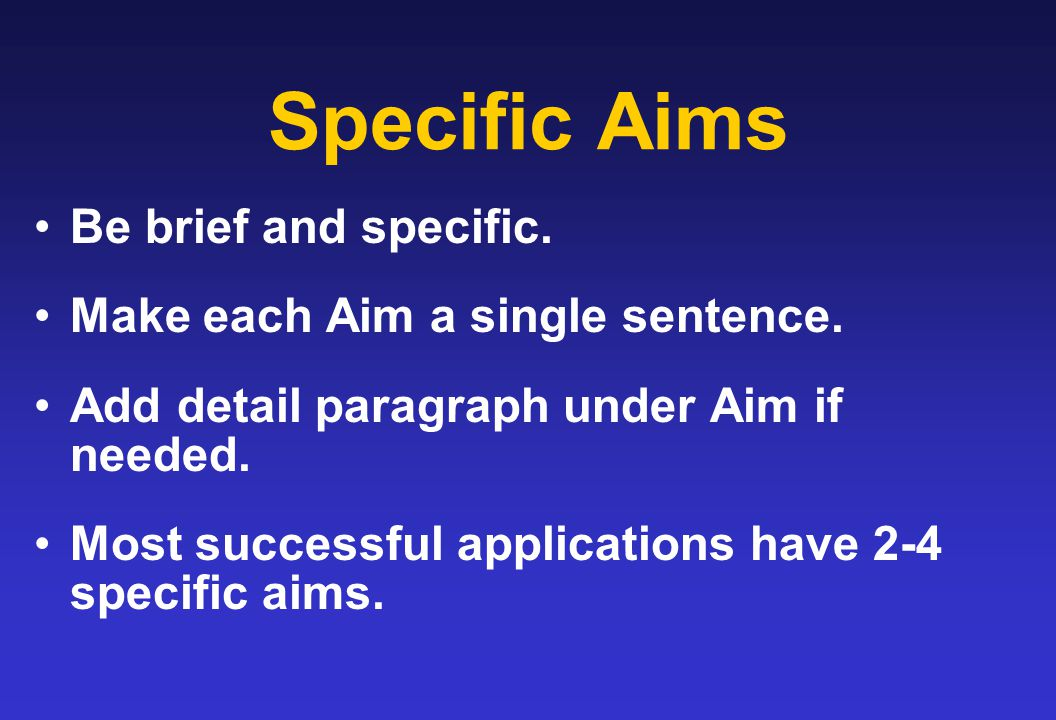 Specific Aims Be brief and specific. Make each Aim a single sentence. Add detail paragraph under Aim if needed. Most successful applications have 2-4