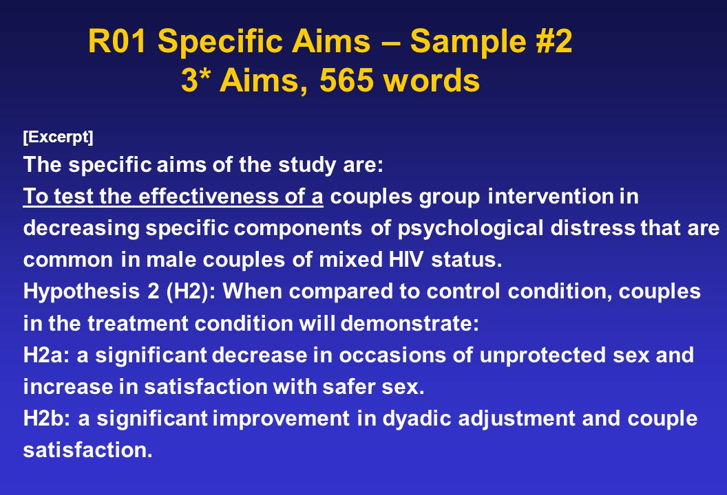 R01 Specific Aims – Sample #2 3* Aims, 565 words [Excerpt] The specific aims of the study are: To test the effectiveness of a couples group interventi