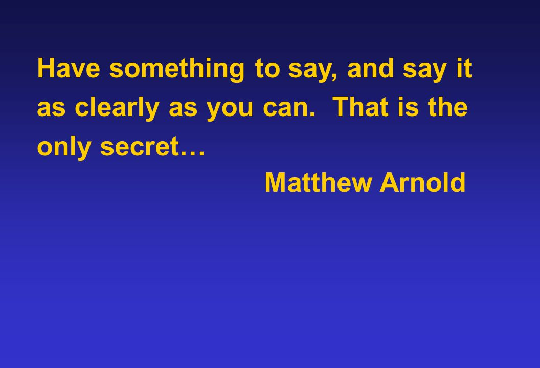 Have something to say, and say it as clearly as you can. That is the only secret… Matthew Arnold