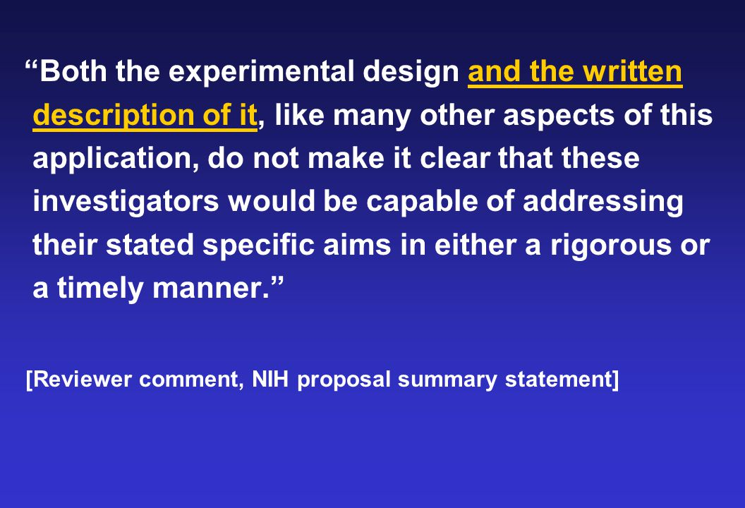 Both the experimental design and the written description of it, like many other aspects of this application, do not make it clear that these investigators would be capable of addressing their stated specific aims in either a rigorous or a timely manner. [Reviewer comment, NIH proposal summary statement]