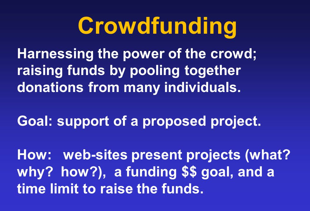 Crowdfunding Harnessing the power of the crowd; raising funds by pooling together donations from many individuals.