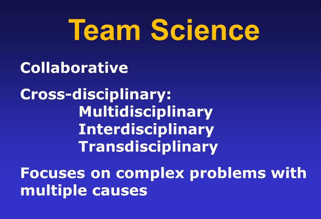 Team Science Collaborative Cross-disciplinary: Multidisciplinary Interdisciplinary Transdisciplinary Focuses on complex problems with multiple causes