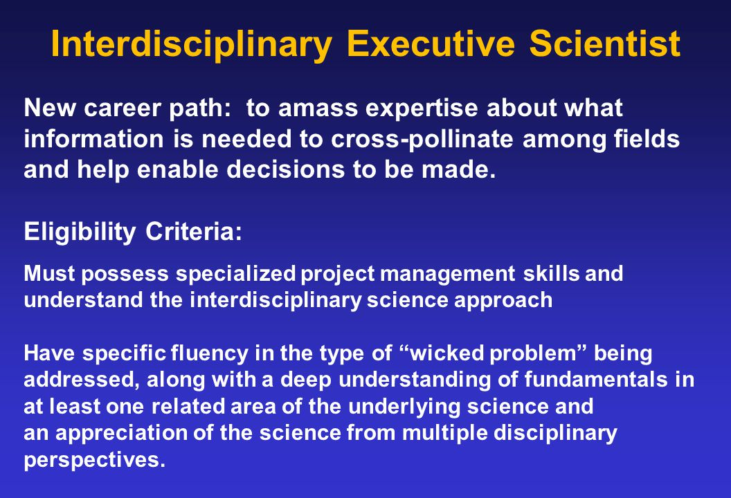 Interdisciplinary Executive Scientist New career path: to amass expertise about what information is needed to cross-pollinate among fields and help en