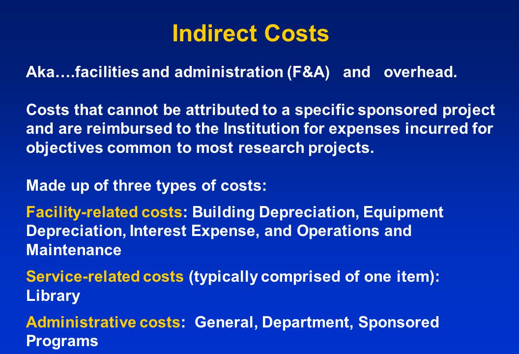 Indirect Costs Aka….facilities and administration (F&A) and overhead. Costs that cannot be attributed to a specific sponsored project and are reimburs