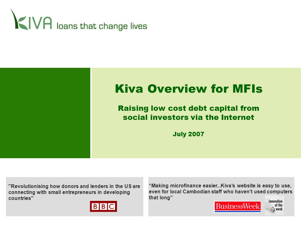 2 Table of Contents What Kiva is and how it Works3 Benefit to MFIs11 Progress to Date15 Case Studies17 Corporate and Press Support for Kiva 23 Management and Leadership 26 Partnership Requirements and Contact Information28