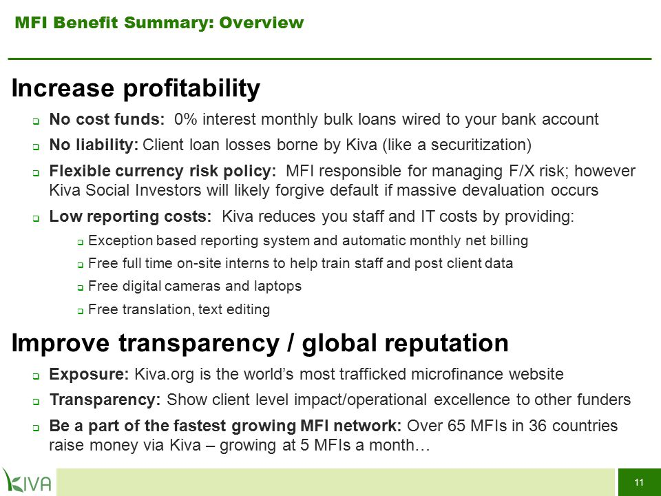11 Increase profitability  No cost funds: 0% interest monthly bulk loans wired to your bank account  No liability: Client loan losses borne by Kiva (like a securitization)  Flexible currency risk policy: MFI responsible for managing F/X risk; however Kiva Social Investors will likely forgive default if massive devaluation occurs  Low reporting costs: Kiva reduces you staff and IT costs by providing:  Exception based reporting system and automatic monthly net billing  Free full time on-site interns to help train staff and post client data  Free digital cameras and laptops  Free translation, text editing Improve transparency / global reputation  Exposure: Kiva.org is the world's most trafficked microfinance website  Transparency: Show client level impact/operational excellence to other funders  Be a part of the fastest growing MFI network: Over 65 MFIs in 36 countries raise money via Kiva – growing at 5 MFIs a month… MFI Benefit Summary: Overview