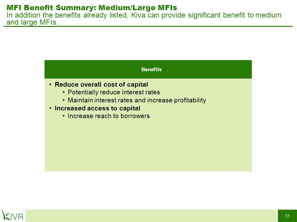 13 MFI Benefit Summary: Medium/Large MFIs In addition the benefits already listed, Kiva can provide significant benefit to medium and large MFIs. Bene