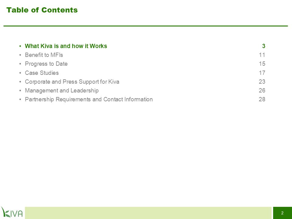 2 Table of Contents What Kiva is and how it Works3 Benefit to MFIs11 Progress to Date15 Case Studies17 Corporate and Press Support for Kiva 23 Managem