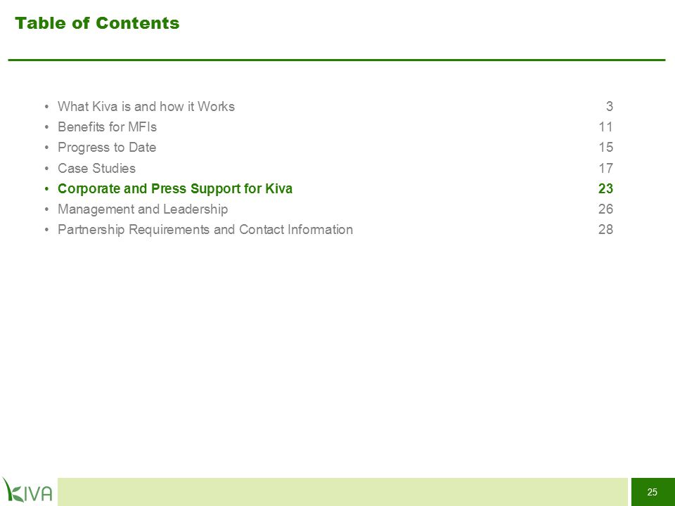 25 Table of Contents What Kiva is and how it Works3 Benefits for MFIs11 Progress to Date15 Case Studies17 Corporate and Press Support for Kiva 23 Mana