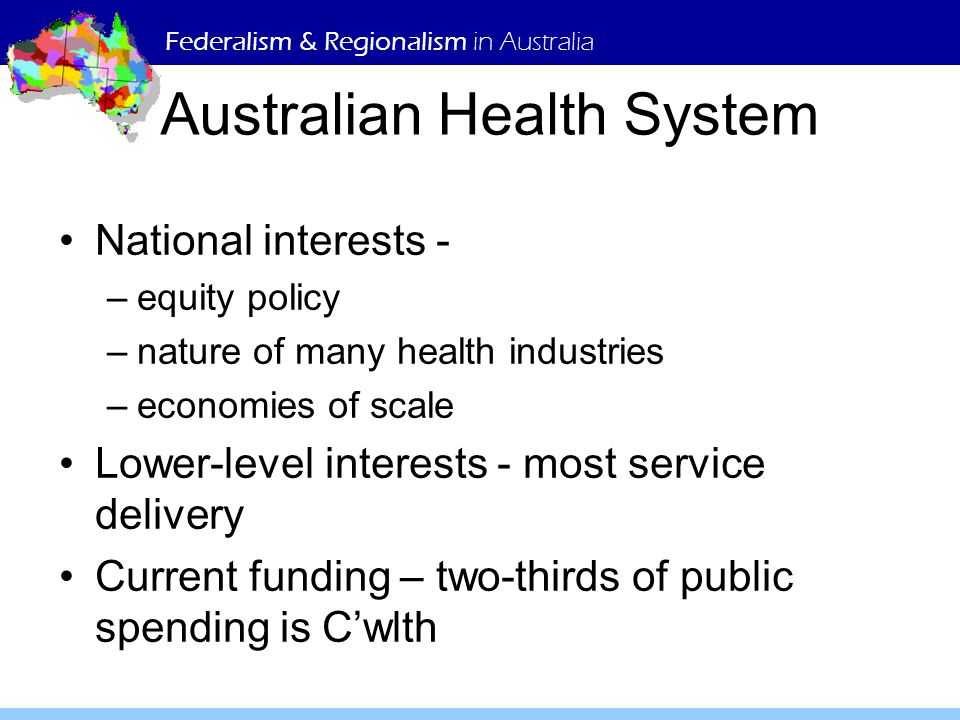 Federalism & Regionalism in Australia Australian Health System National interests - –equity policy –nature of many health industries –economies of sca