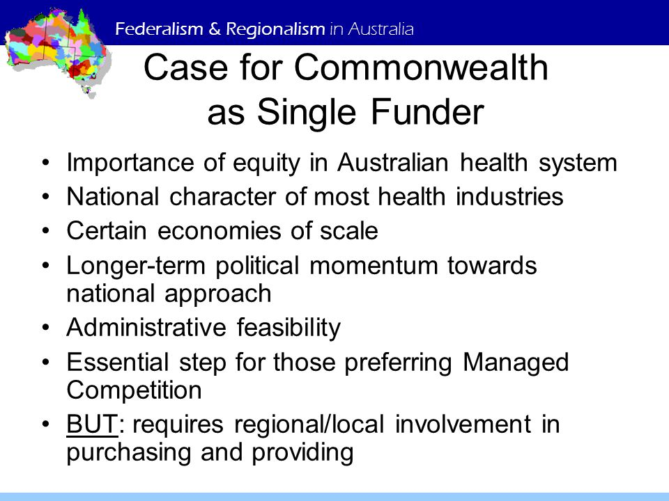 Federalism & Regionalism in Australia Case for Commonwealth as Single Funder Importance of equity in Australian health system National character of mo