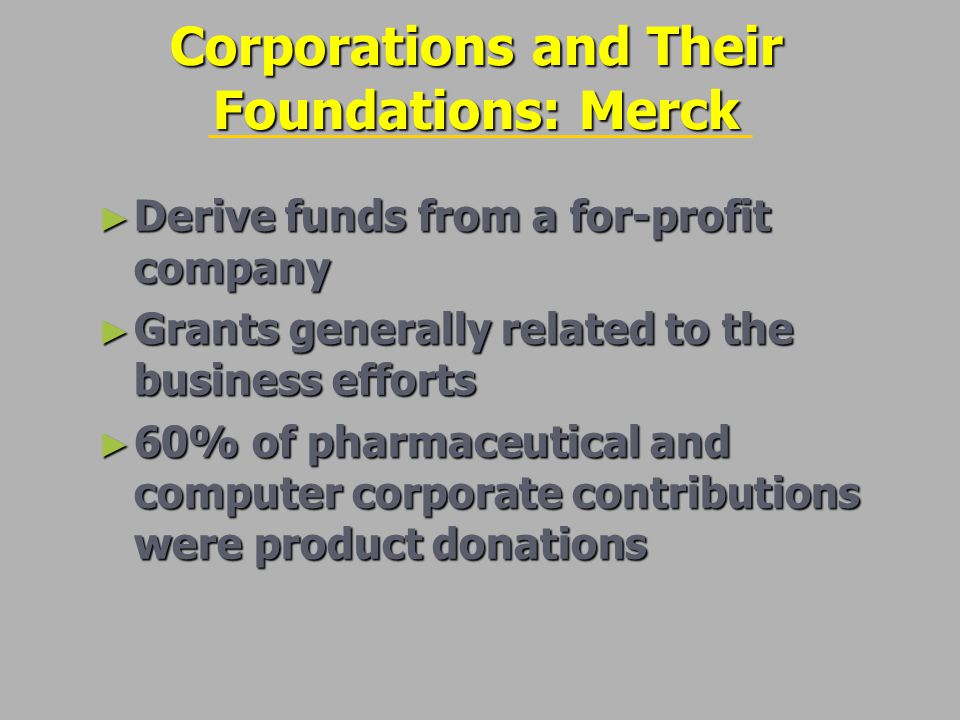 Corporations and Their Foundations: Merck ► Derive funds from a for-profit company ► Grants generally related to the business efforts ► 60% of pharmaceutical and computer corporate contributions were product donations