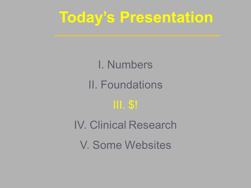 Today's Presentation I. Numbers II. Foundations III. $! IV. Clinical Research V. Some Websites