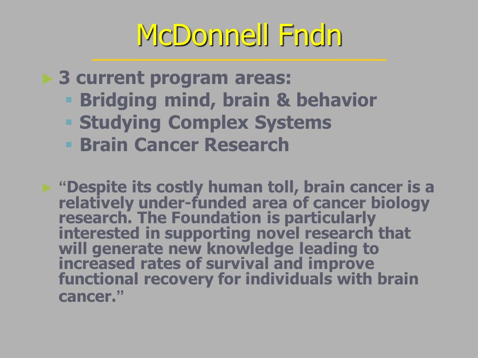 McDonnell Fndn ► ► 3 current program areas:   Bridging mind, brain & behavior   Studying Complex Systems   Brain Cancer Research ► ► Despite its costly human toll, brain cancer is a relatively under-funded area of cancer biology research.