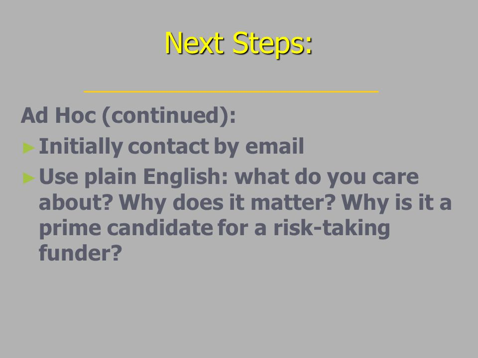 Next Steps: Ad Hoc (continued): ► ► Initially contact by email ► ► Use plain English: what do you care about.