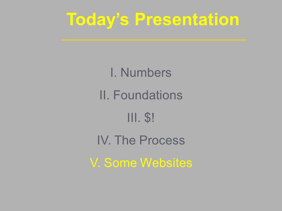 Today's Presentation I. Numbers II. Foundations III. $! IV. The Process V. Some Websites