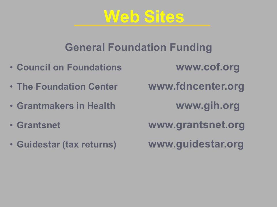 General Foundation Funding Council on Foundations www.cof.org The Foundation Center www.fdncenter.org Grantmakers in Health www.gih.org Grantsnet www.grantsnet.org Guidestar (tax returns) www.guidestar.org Web Sites