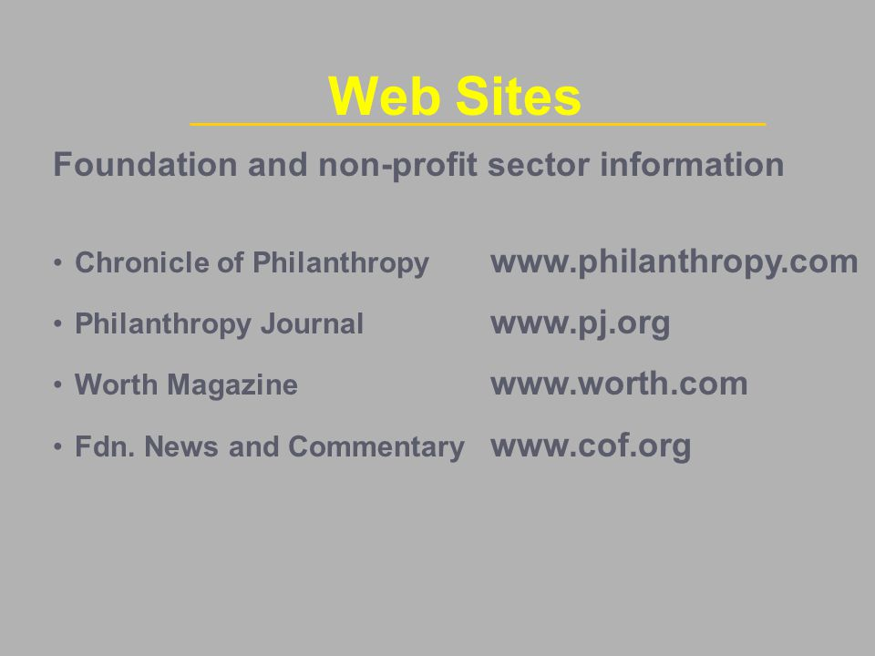 Foundation and non-profit sector information Chronicle of Philanthropy www.philanthropy.com Philanthropy Journal www.pj.org Worth Magazine www.worth.com Fdn.