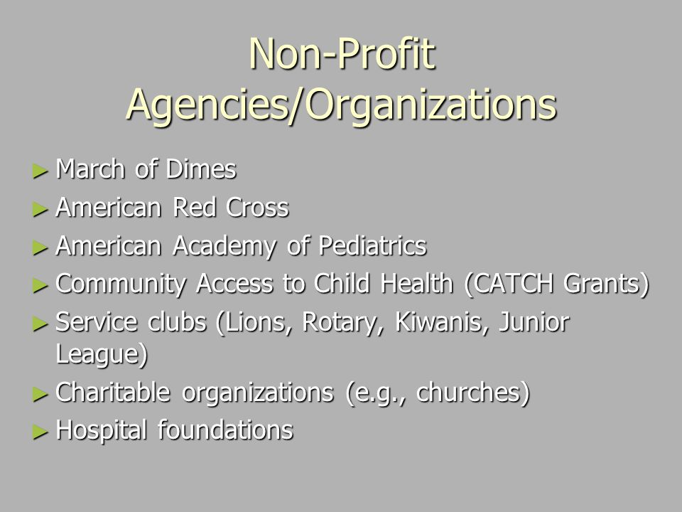 Non-Profit Agencies/Organizations ► March of Dimes ► American Red Cross ► American Academy of Pediatrics ► Community Access to Child Health (CATCH Grants) ► Service clubs (Lions, Rotary, Kiwanis, Junior League) ► Charitable organizations (e.g., churches) ► Hospital foundations