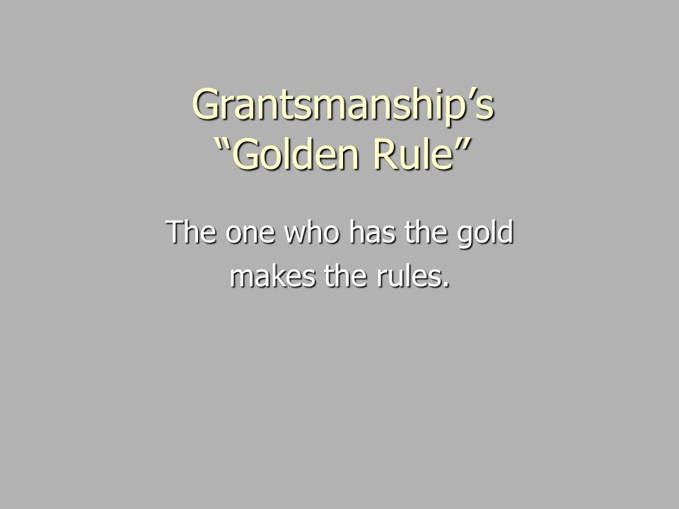 Grantsmanship's Golden Rule The one who has the gold makes the rules.