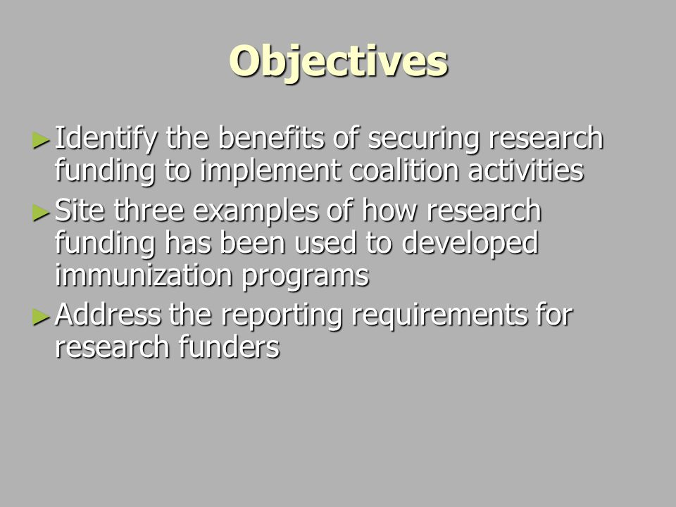 Objectives ► Identify the benefits of securing research funding to implement coalition activities ► Site three examples of how research funding has been used to developed immunization programs ► Address the reporting requirements for research funders