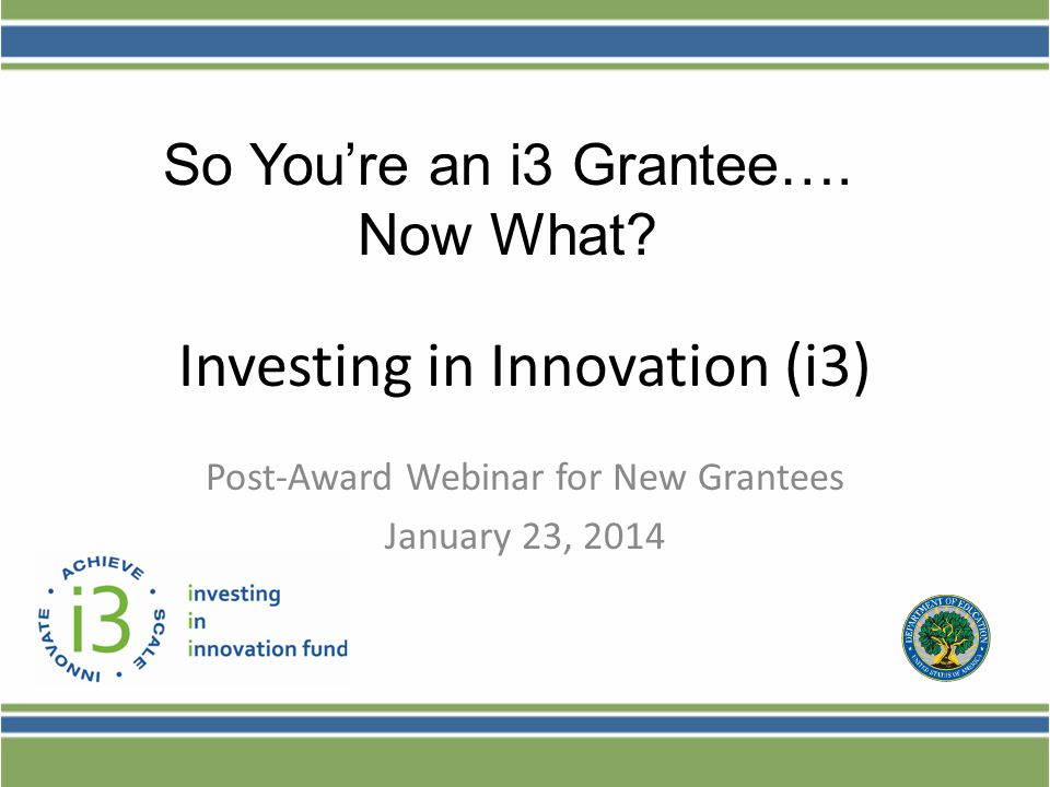 Investing in Innovation (i3) Post-Award Webinar for New Grantees January 23, 2014 So You're an i3 Grantee….