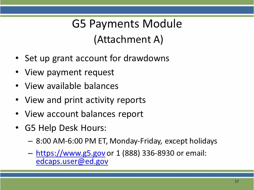 17 G5 Payments Module (Attachment A) Set up grant account for drawdowns View payment request View available balances View and print activity reports View account balances report G5 Help Desk Hours: – 8:00 AM-6:00 PM ET, Monday-Friday, except holidays – https://www.g5.gov or 1 (888) 336-8930 or email: edcaps.user@ed.gov https://www.g5.gov edcaps.user@ed.gov