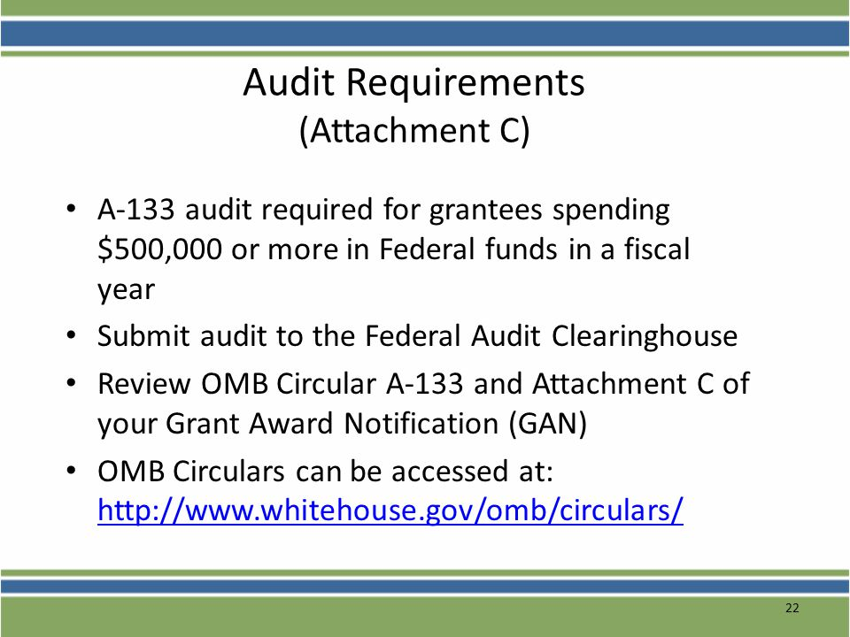 22 Audit Requirements (Attachment C) A-133 audit required for grantees spending $500,000 or more in Federal funds in a fiscal year Submit audit to the Federal Audit Clearinghouse Review OMB Circular A-133 and Attachment C of your Grant Award Notification (GAN) OMB Circulars can be accessed at: http://www.whitehouse.gov/omb/circulars/ http://www.whitehouse.gov/omb/circulars/