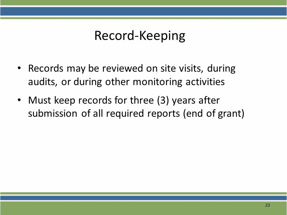 23 Record-Keeping Records may be reviewed on site visits, during audits, or during other monitoring activities Must keep records for three (3) years after submission of all required reports (end of grant)