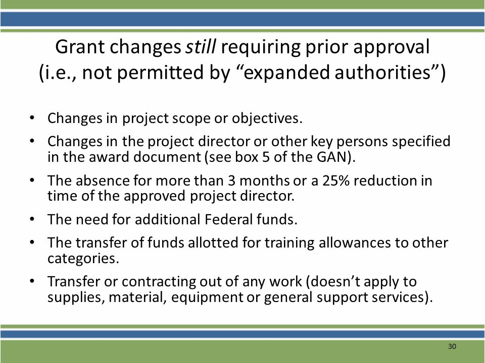 30 Grant changes still requiring prior approval (i.e., not permitted by expanded authorities ) Changes in project scope or objectives.