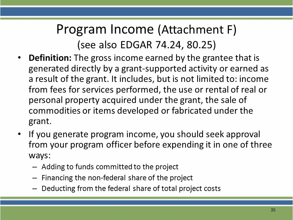 35 Program Income (Attachment F) (see also EDGAR 74.24, 80.25) Definition: The gross income earned by the grantee that is generated directly by a grant-supported activity or earned as a result of the grant.