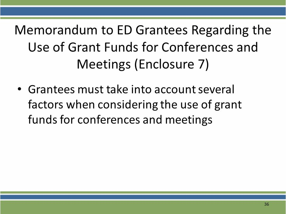 Memorandum to ED Grantees Regarding the Use of Grant Funds for Conferences and Meetings (Enclosure 7) Grantees must take into account several factors when considering the use of grant funds for conferences and meetings 36